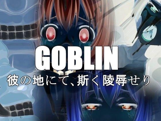 GOBLIN彼の地にて、斯く○辱せりの表紙