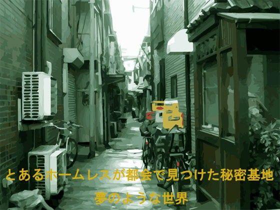 【オリジナル同人】とあるホームレスが都会で見つけた秘密基地 夢のような世界