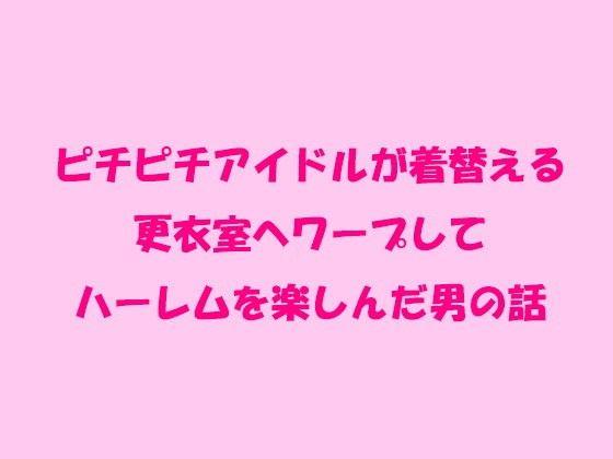 【オリジナル同人】ピチピチアイドルが着替える更衣室へワープしてハーレムを楽しんだ男の話