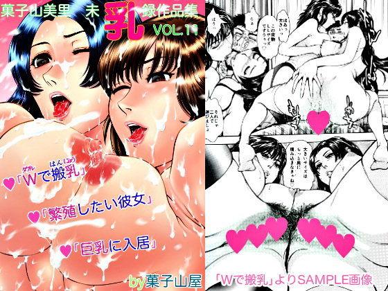 Wで搬乳・繁殖したい彼女・巨乳に入居・菓子山美里未乳(にゅ〜)録作品集VOL.11