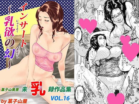 インサート・乳欲の幻・菓子山美里未乳(にゅ〜)録作品集VOL.16