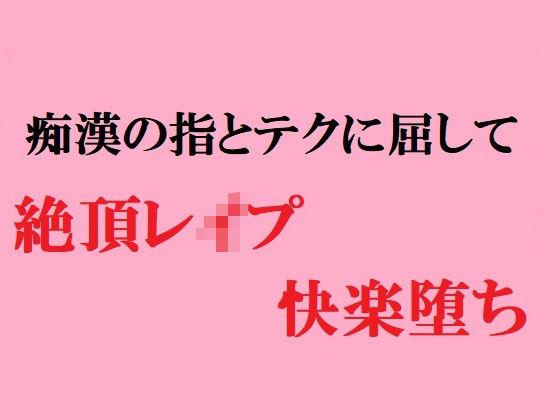女子○学生 痴漢の指とテクに屈して 絶頂レイプ快楽堕ちの表紙