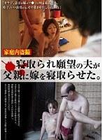 家庭内盗撮 寝取られ願望の夫が父親に嫁を寝取らせた。