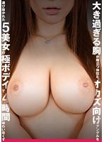 (118zyon00006)[ZYON-006] 大き過ぎる胸が際立つ体位と、オカズ向けアングルを選び抜かれた5美女の極ボディで4時間味わい尽くす ダウンロード