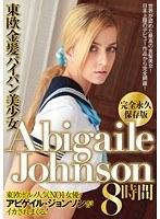東欧金髪パイパン美少女 AbigaileJohnson 8時間 Abigaile・Johnson