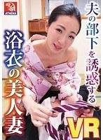 【VR】夫の部下を誘惑する浴衣の美人妻 松うらら ダウンロード