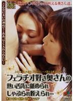 フェラチオ好き奥さんの熱い舌先に舐められしゃぶられ咥えられ… ダウンロード