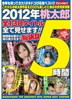 「2012年桃太郎全130タイトル全て見せます!!超絶美女優から噂の美少女まで総決算5時間」のパッケージ画像