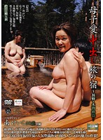 (17cxr00007)[CXR-007] 母子愛中出し旅の宿 〜長野・木曽路篇〜 南けいこ ダウンロード