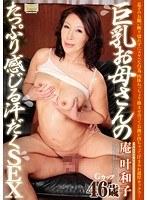 巨乳お母さんのたっぷり感じる汗だくSEX 庵叶和子