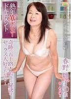 熟年AVデビュードキュメント 奇跡の五十路!若さの秘訣はセックス大好きだから! 春野雛子