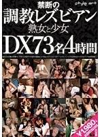 禁断の調教レズビアン 熟女と少女DX 73名4時間