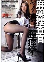 麻薬捜査官 ヤク漬け膣痙攣 澄川ロア ダウンロード