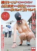 鍵付きマスクを被らされ前が見えず全裸放置された巨乳女を見かけたらあなたなら...