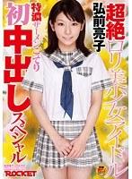 超絶ロリ美少女アイドル弘前亮子 特濃ザーメンこってり初中出しスペシャル