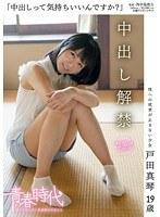 「中出しって気持ちいいんですか?」 戸田真琴 19歳 中出し解禁 ダウンロード