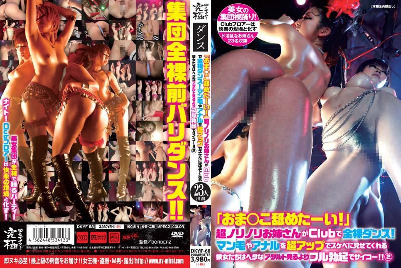 [DKYF-068] 「おま○こ舐めたーい!」超ノリノリお姉さんがClubで全裸ダンス!マン毛やアナルを超アップでスケベに見せてくれる彼女たちはヘタなアダルト見るよりフル勃起でサイコー!! 2