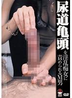 尿道亀頭を淫乱痴女に責められるM男 ダウンロード