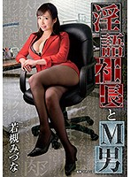 (36dmow00145)[DMOW-145] 淫語社長とM男 若槻みづな ダウンロード