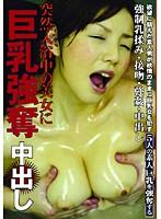 突然入浴中の美女に 巨乳強奪 中出し ダウンロード