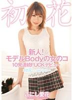 新人!モデルBodyの女のコ 10発連続FUCKデビュー 初花-hatsuhana- こにし愛花