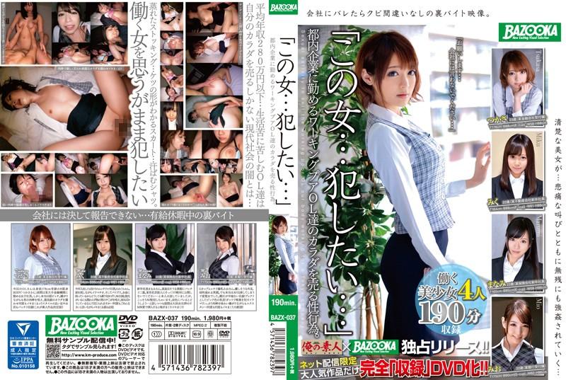 [BAZX-037] 「この女…犯したい…」都内企業に勤めるワーキングプアOL達のカラダを売る性行為。