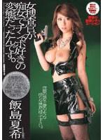 女捜査官が痴女でチンポ好きの変態だったんです。 飯島夏希