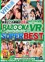 【VR】BAZOOKAVR SUPER BEST~コスパ最強のBAZOOKAVRを発売から10本分ギュギュッといいとこだけ完全凝縮!!~