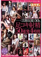美脚女優50人足コキ射精50連発 4時間 ダウンロード