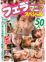 THE フェラ マニア スペシャル 50人
