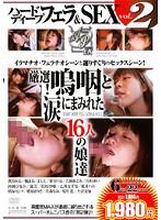 ハードディープフェラ&SEX vol.2 厳選!嗚咽と涙にまみれた16人の娘達