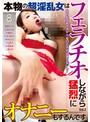 本物の超淫乱女はフェラチオしながら猛烈にオナニーもするんです Vol.2