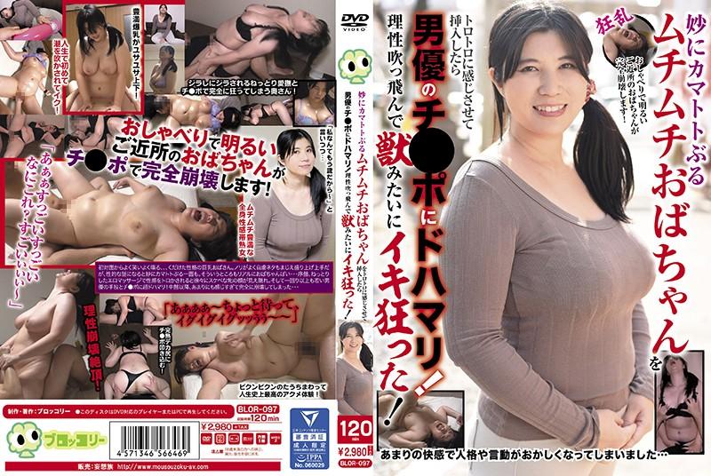 [BLOR-097] 妙にカマトトぶるムチムチおばちゃんをトロトロに感じさせて挿入したら男優のチ●ポにドハマリ!理性吹っ飛んで獣みたいにイキ狂った!