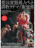 愛玩変態黒人ペット調教サドマゾ新世界 桜田さくら ダウンロード