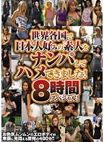 世界各国で日本人好みの素人をナンパしてハメてきました! 8時間スペシャル!