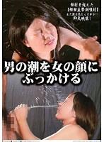 男の潮を女の顔にぶっかける