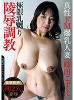 真性ドM爆乳人妻「時田こずえ」 極限乳嬲り陵辱調教