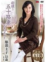 初撮り五十路妻ドキュメント 服部圭子