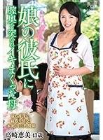娘の彼氏に膣奥を突かれイキまくった母 高崎恵美 ダウンロード