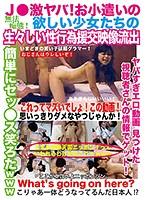 J● 激ヤバ!お小遣いの欲しい少女たちの生々しい性行為援交映像流出 ダウンロード