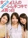 【VR】女友達3人のハーレム手コキで頭真っ白