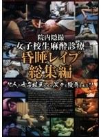 女子校生麻酔診療昏睡レイプ 総集編
