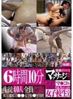 6時間10分生徒40人全員盗撮 猥褻マッサージ施術でマ●コを濡らしちゃった女子校生たち