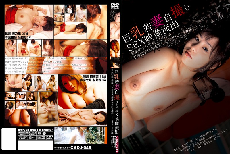 [CADJ-049] 巨乳若妻自撮りSEX映像流出 若気の至りで撮ったSEXが不倫相手から流出してしまった若妻達