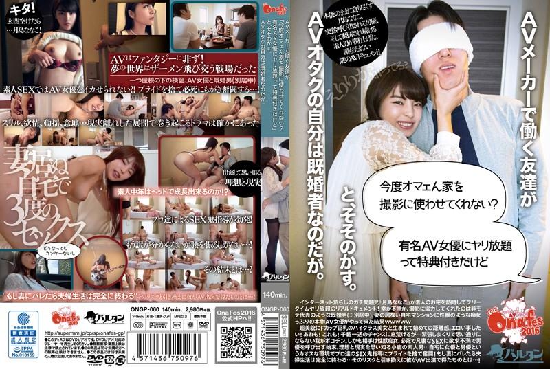 [ONGP-060] AVメーカーで働く友達が「今度オマェん家を撮影に使わせてくれない?有名AV女優にヤリ放題って特典付きだけど」と、そそのかす。AVオタクの自分は既婚者なのだが。
