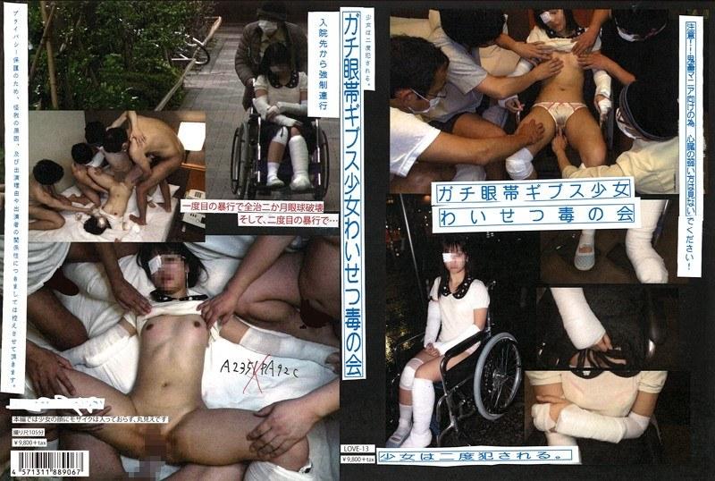 [LOVE-013] ガチ眼帯ギブス少女わいせつ毒の会 少女は二度犯される。