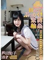 初めてのぶっかけ・緊縛・輪姦芦田知子18才【love-067】