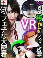 【VR】フェチ過ぎる大密着!VR美女の汚パンツレンズ! 安達かすみ