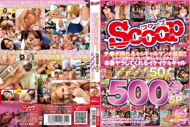 [SCOP-368] チ●ポ挿れるならギャルマンが最高!!ユルイお股をねっちょり濡らしなんだかんだで本番ヤラしてくれるイケイケなギャルBEST 50人 500分SP