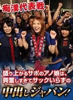 痴○代表戦 盛り上がるサポのアノ娘は、興奮しすぎてサックいらずの中出しジャパン!